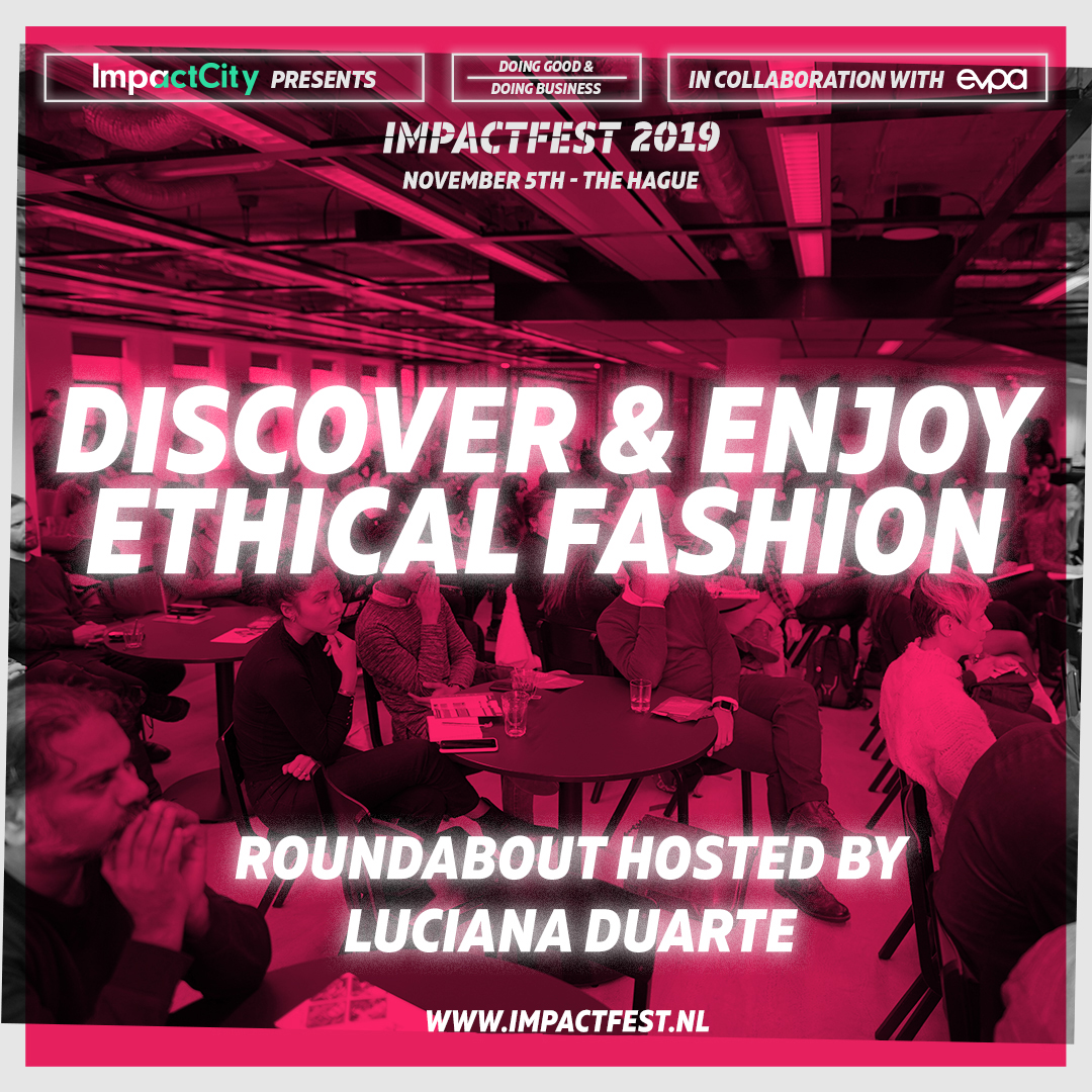 Discover and Enjoy Ethical Fashion. Roundabout hosted by Luciana Duarte. 5th November at Impact Fest 2019, The Hague, The Netherlands.